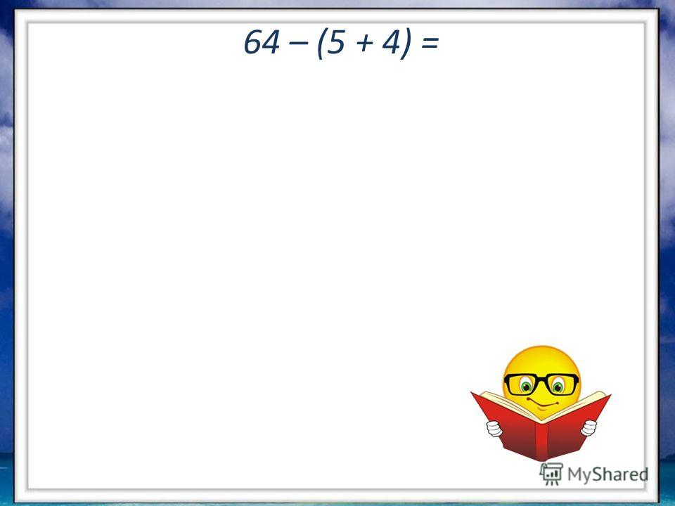 64 – (5 + 4) =