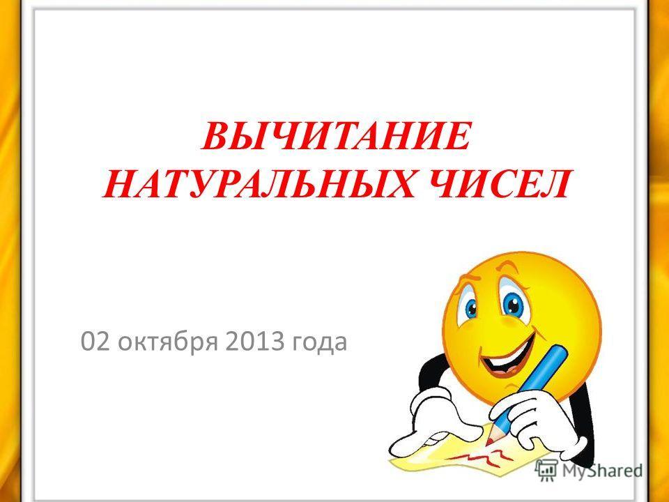 ВЫЧИТАНИЕ НАТУРАЛЬНЫХ ЧИСЕЛ 02 октября 2013 года