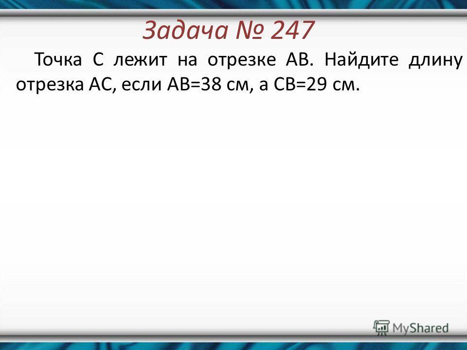 Задача 247 Точка C лежит на отрезке AB. Найдите длину отрезка AC, если AB=38 см, а CB=29 см.
