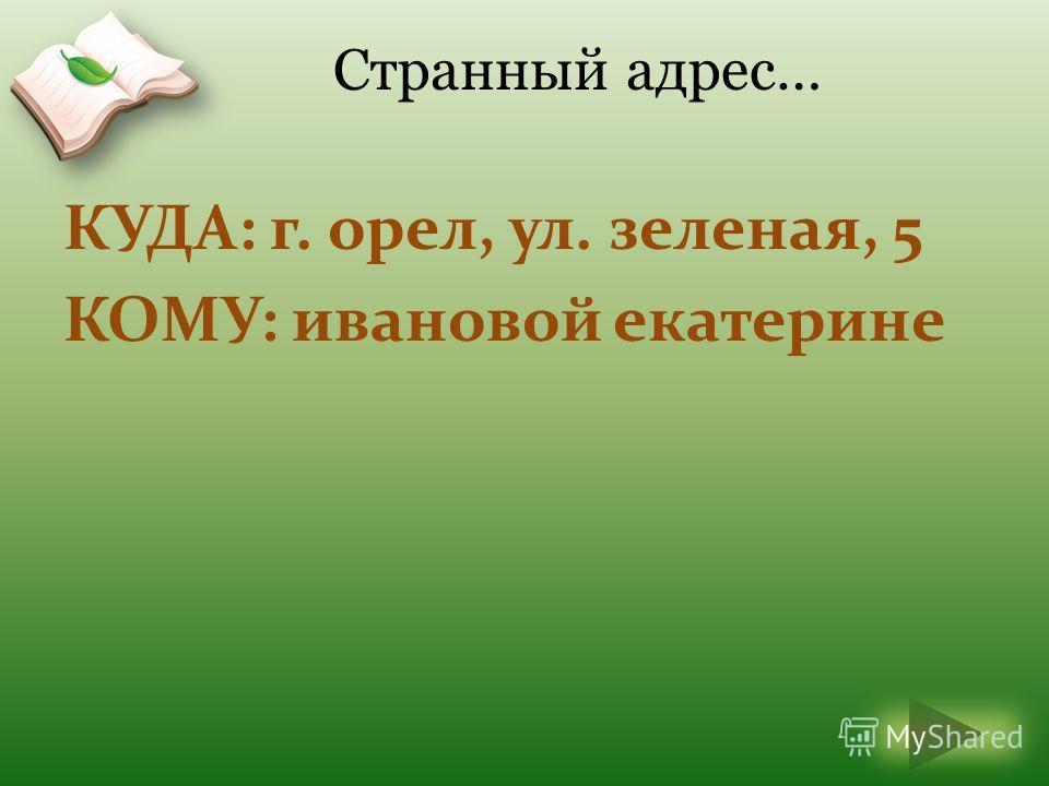 КУДА: г. орел, ул. зеленая, 5 КОМУ: ивановой екатерине Странный адрес…