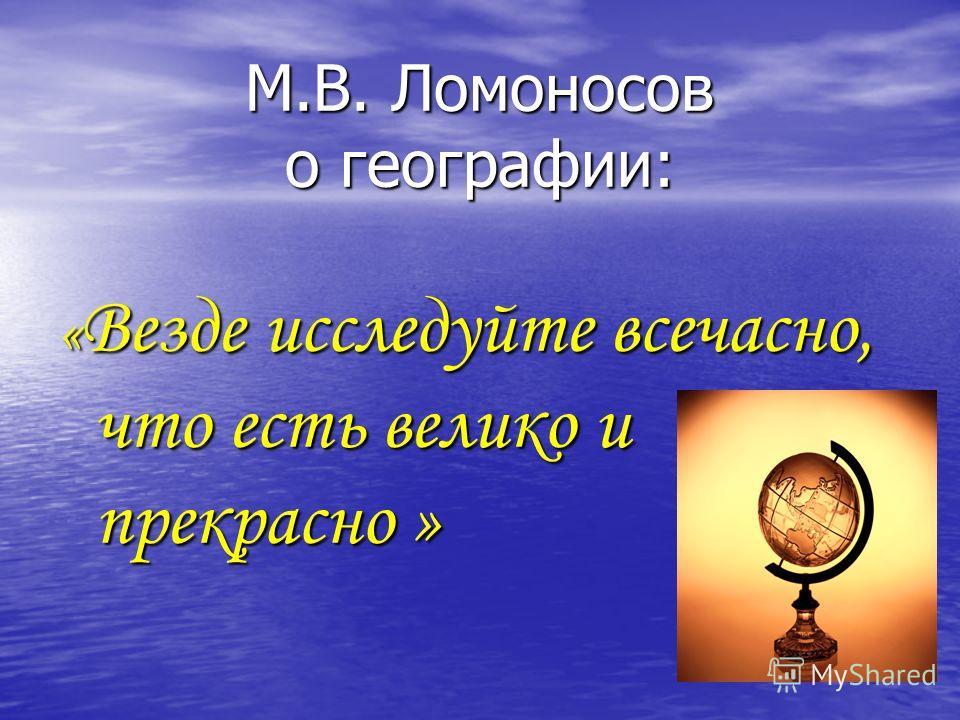 М.В. Ломоносов о географии: « Везде исследуйте всечасно, что есть велико и прекрасно »