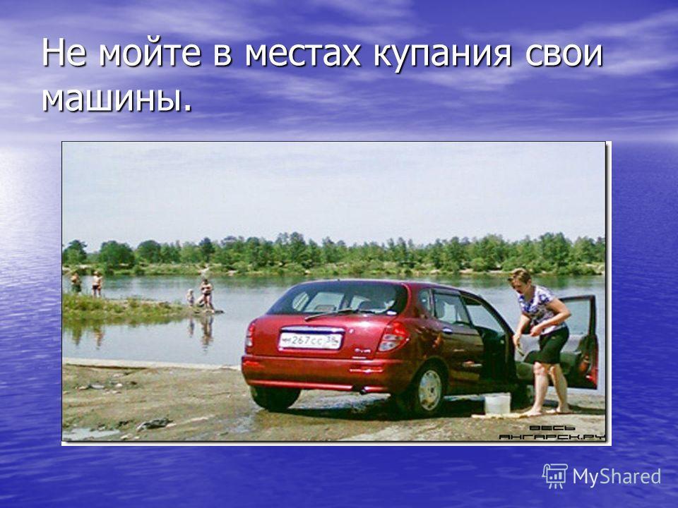 Не мойте в местаx купания свои машины.