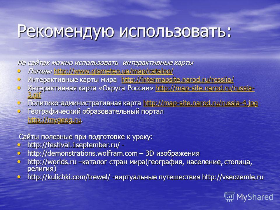 Рекомендую использовать: На сайтах можно использовать интерактивные карты Погоды http://www.gismeteo.ua/map/catalog/ Погоды http://www.gismeteo.ua/map/catalog/http://www.gismeteo.ua/map/catalog/ Интерактивные карты мира http://intermapsite.narod.ru/r