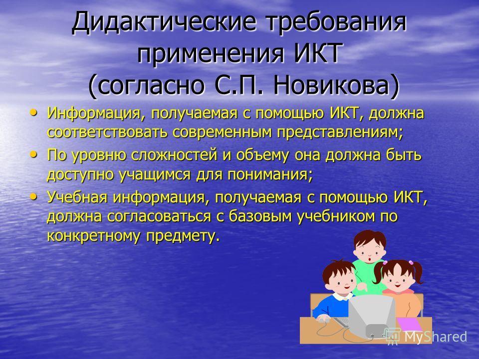 Дидактические требования применения ИКТ (согласно С.П. Новикова) Информация, получаемая с помощью ИКТ, должна соответствовать современным представлениям; По уровню сложностей и объему она должна быть доступно учащимся для понимания; Учебная информаци