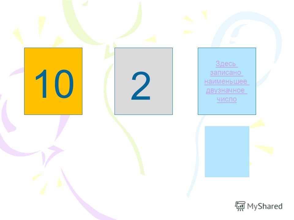 Здесь записано наибольшее двузначное число Здесь не записано однозначное число Здесь записано наименьшее двузначное число 2 10