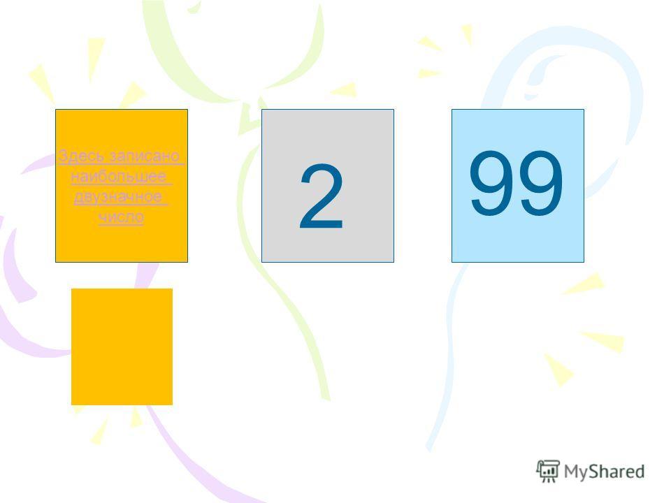 Здесь записано наибольшее двузначное число Здесь не записано однозначное число Здесь записано наименьшее двузначное число 2 99