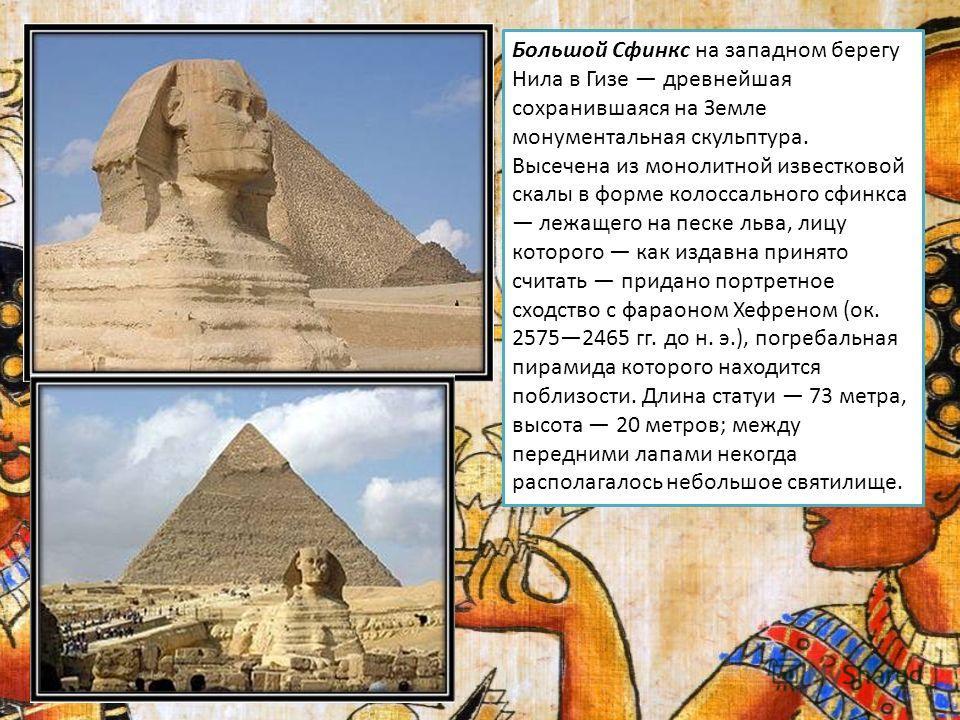 Большой Сфинкс на западном берегу Нила в Гизе древнейшая сохранившаяся на Земле монументальная скульптура. Высечена из монолитной известковой скалы в форме колоссального сфинкса лежащего на песке льва, лицу которого как издавна принято считать придан