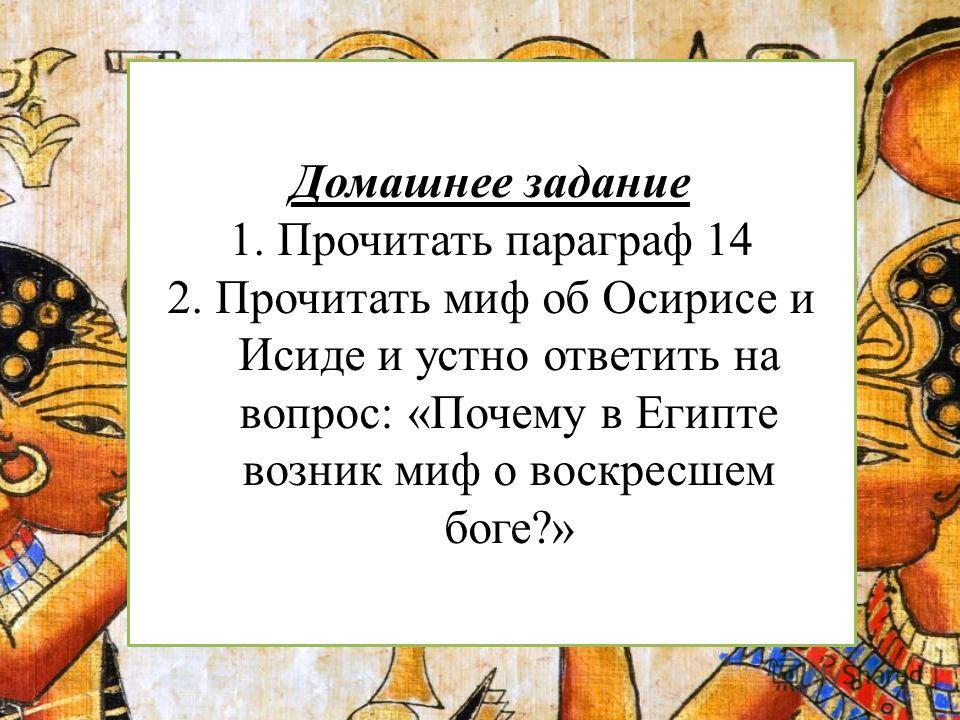 Домашнее задание 1. Прочитать параграф 14 2. Прочитать миф об Осирисе и Исиде и устно ответить на вопрос: «Почему в Египте возник миф о воскресшем боге?»