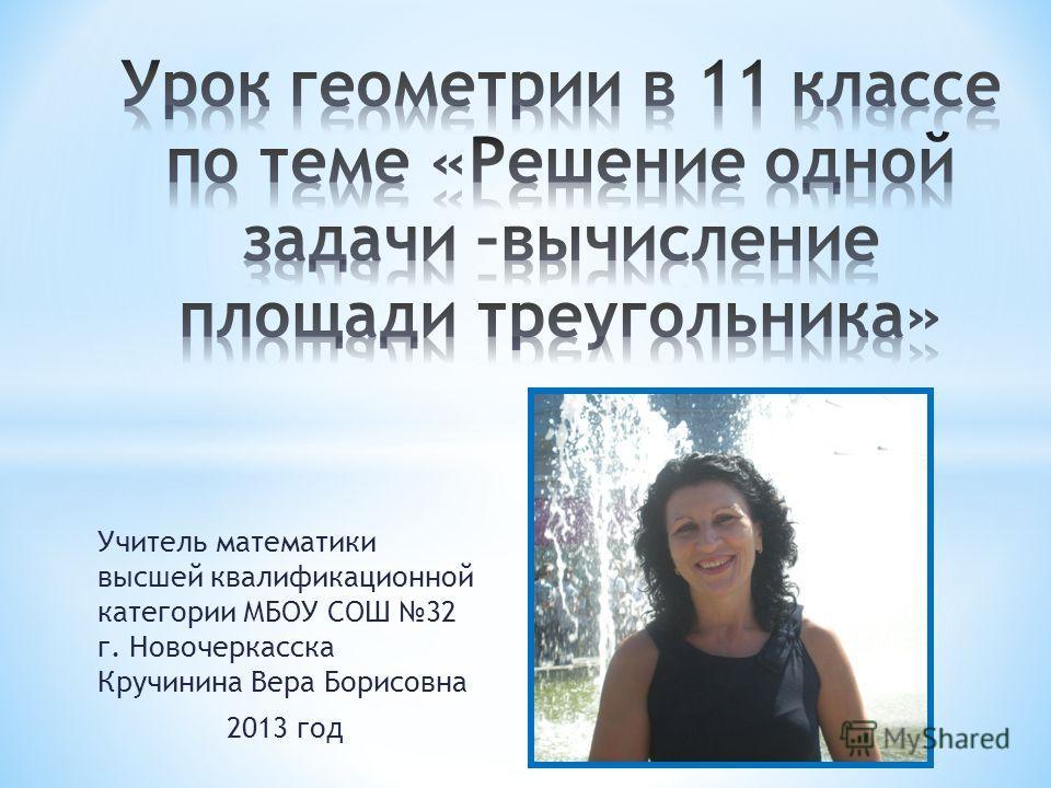 Учитель математики высшей квалификационной категории МБОУ СОШ 32 г. Новочеркасска Кручинина Вера Борисовна 2013 год