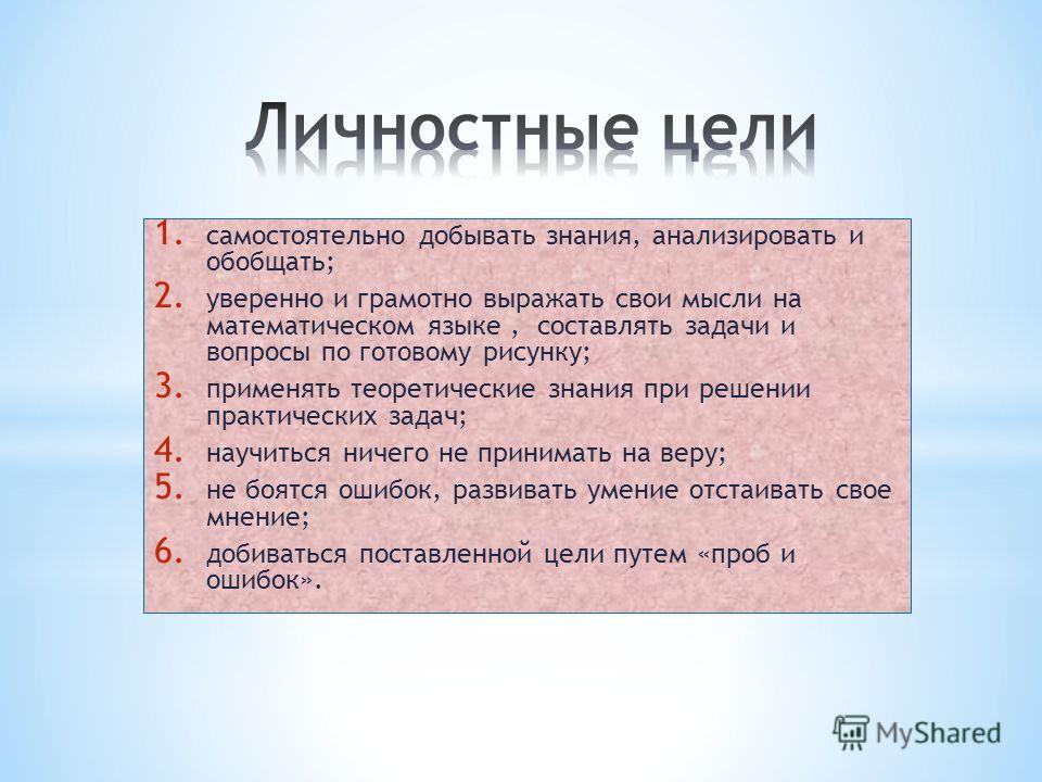 1. самостоятельно добывать знания, анализировать и обобщать; 2. уверенно и грамотно выражать свои мысли на математическом языке, составлять задачи и вопросы по готовому рисунку; 3. применять теоретические знания при решении практических задач; 4. нау