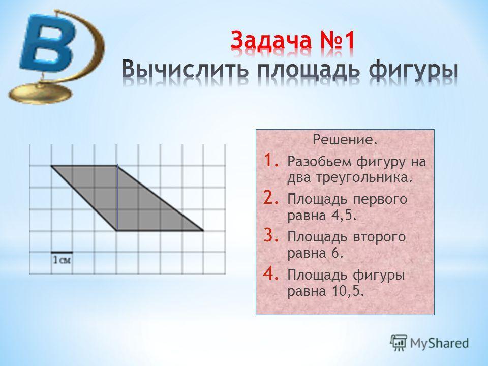 Решение. 1. Разобьем фигуру на два треугольника. 2. Площадь первого равна 4,5. 3. Площадь второго равна 6. 4. Площадь фигуры равна 10,5.