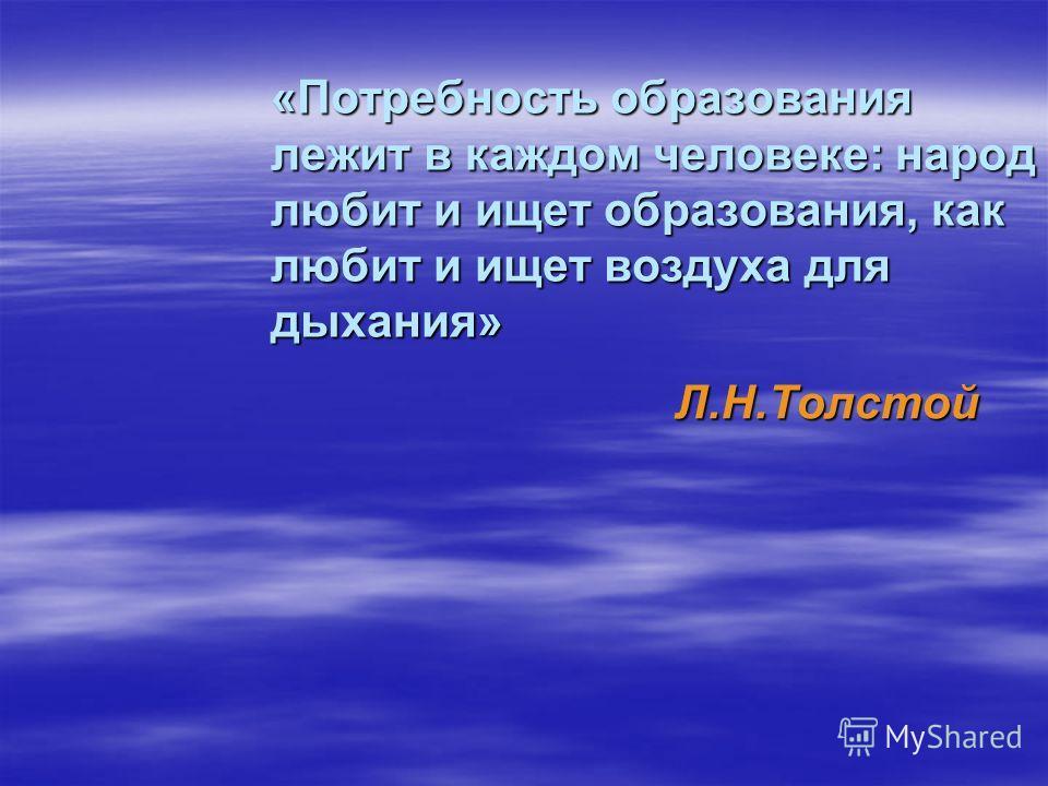 «Потребность образования лежит в каждом человеке: народ любит и ищет образования, как любит и ищет воздуха для дыхания» Л.Н.Толстой