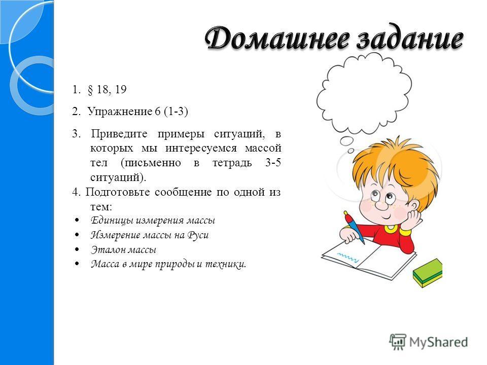 1. § 18, 19 2. Упражнение 6 (1-3) 3. Приведите примеры ситуаций, в которых мы интересуемся массой тел (письменно в тетрадь 3-5 ситуаций). 4. Подготовьте сообщение по одной из тем: Единицы измерения массы Измерение массы на Руси Эталон массы Масса в м