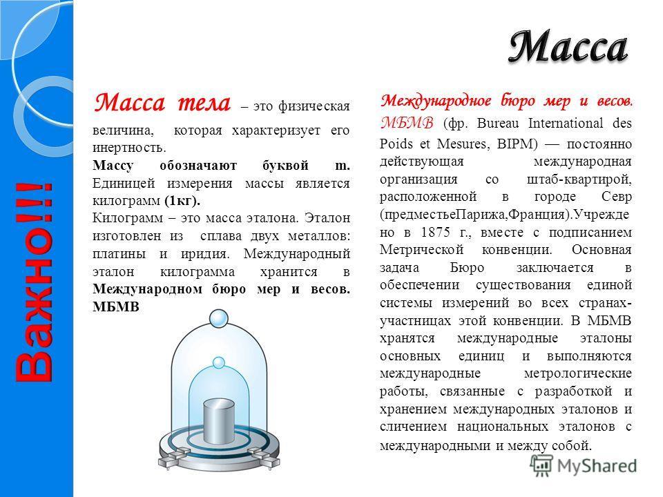 Масса тела – это физическая величина, которая характеризует его инертность. Массу обозначают буквой m. Единицей измерения массы является килограмм (1кг). Килограмм – это масса эталона. Эталон изготовлен из сплава двух металлов: платины и иридия. Межд