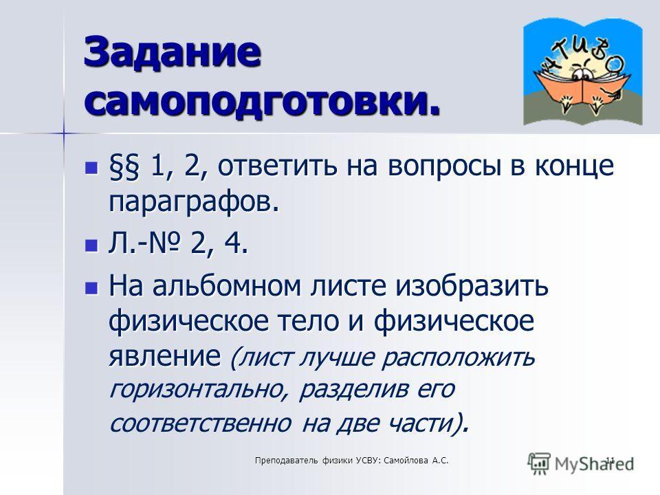 Задание самоподготовки. §§ 1, 2, ответить на вопросы в конце параграфов. §§ 1, 2, ответить на вопросы в конце параграфов. Л.- 2, 4. Л.- 2, 4. На альбомном листе изобразить физическое тело и физическое явление ( ). На альбомном листе изобразить физиче