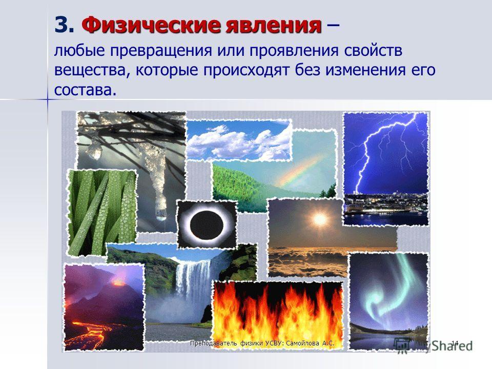 14Преподаватель физики УСВУ: Самойлова А.С. Физические явления 3. Физические явления – любые превращения или проявления свойств вещества, которые происходят без изменения его состава.