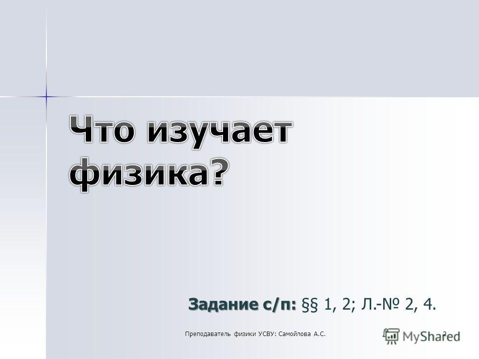 Задание с/п: Задание с/п: §§ 1, 2; Л.- 2, 4. 2Преподаватель физики УСВУ: Самойлова А.С.
