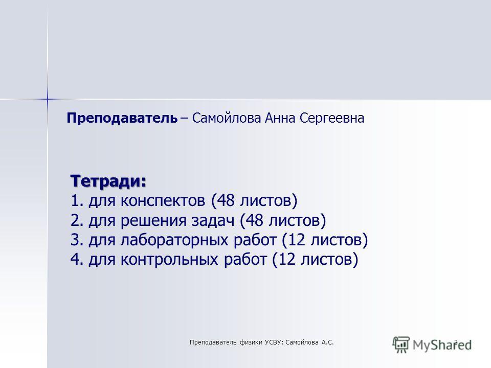 Преподаватель – Самойлова Анна Сергеевна Тетради: 1.для конспектов (48 листов) 2.для решения задач (48 листов) 3.для лабораторных работ (12 листов) 4.для контрольных работ (12 листов) 3Преподаватель физики УСВУ: Самойлова А.С.