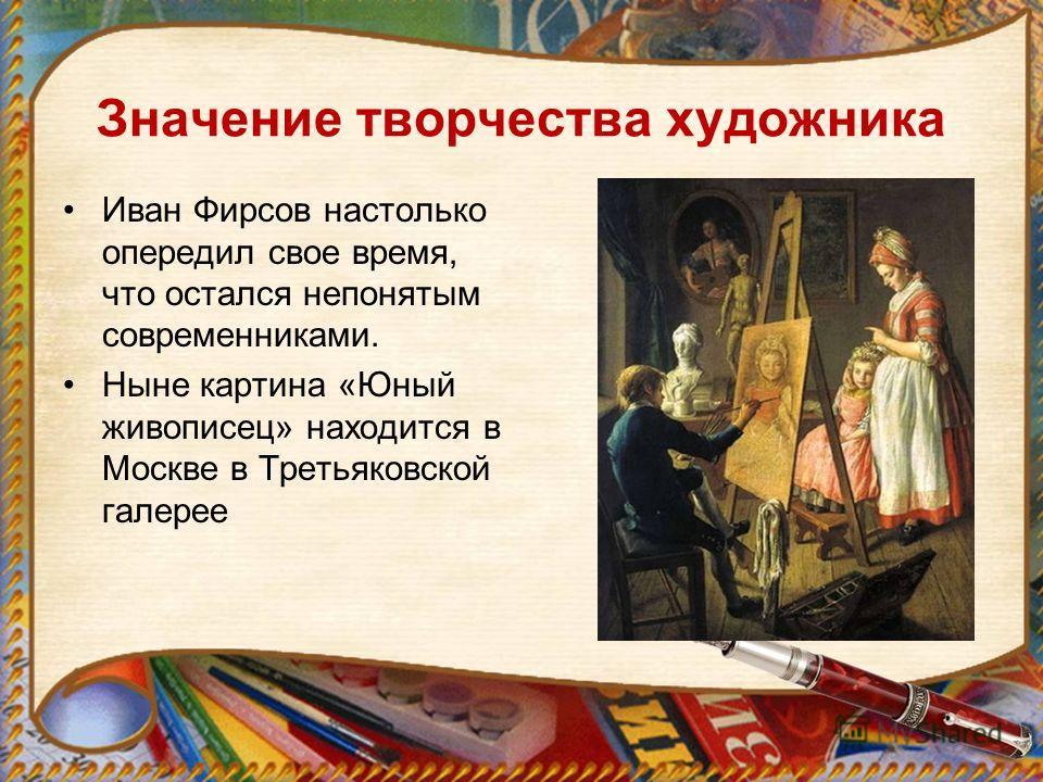Значение творчества художника Иван Фирсов настолько опередил свое время, что остался непонятым современниками. Ныне картина «Юный живописец» находится в Москве в Третьяковской галерее