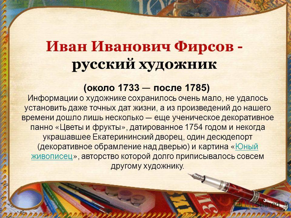 Иван Иванович Фирсов - русский художник (около 1733 после 1785) Информации о художнике сохранилось очень мало, не удалось установить даже точных дат жизни, а из произведений до нашего времени дошло лишь несколько еще ученическое декоративное панно «
