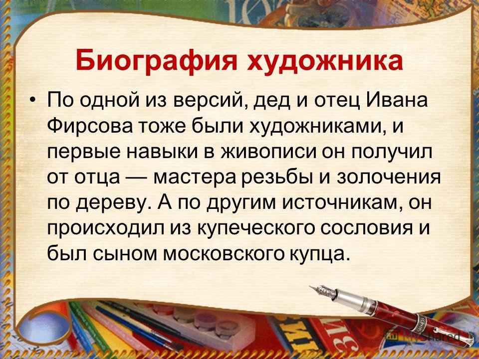 Биография художника По одной из версий, дед и отец Ивана Фирсова тоже были художниками, и первые навыки в живописи он получил от отца мастера резьбы и золочения по дереву. А по другим источникам, он происходил из купеческого сословия и был сыном моск
