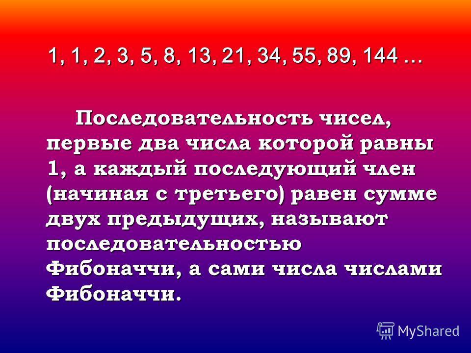 1, 1, 2, 3, 5, 8, 13, 21, 34, 55, 89, 144 … Последовательность чисел, первые два числа которой равны 1, а каждый последующий член (начиная с третьего) равен сумме двух предыдущих, называют последовательностью Фибоначчи, а сами числа числами Фибоначчи