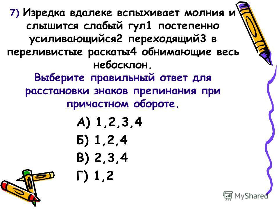 7) Изредка вдалеке вспыхивает молния и слышится слабый гул1 постепенно усиливающийся2 переходящий3 в переливистые раскаты4 обнимающие весь небосклон. Выберите правильный ответ для расстановки знаков препинания при причастном обороте. А) 1,2,3,4 Б) 1,