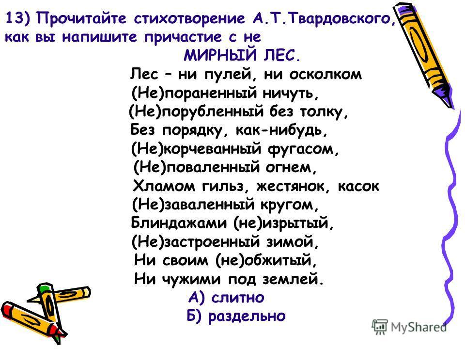 13) Прочитайте стихотворение А.Т.Твардовского, как вы напишите причастие с не МИРНЫЙ ЛЕС. Лес – ни пулей, ни осколком (Не)пораненный ничуть, (Не)порубленный без толку, Без порядку, как-нибудь, (Не)корчеванный фугасом, (Не)поваленный огнем, Хламом гил
