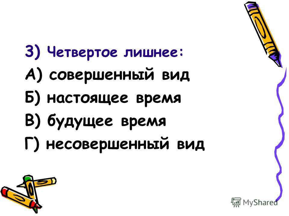 3) Четвертое лишнее: А) совершенный вид Б) настоящее время В) будущее время Г) несовершенный вид