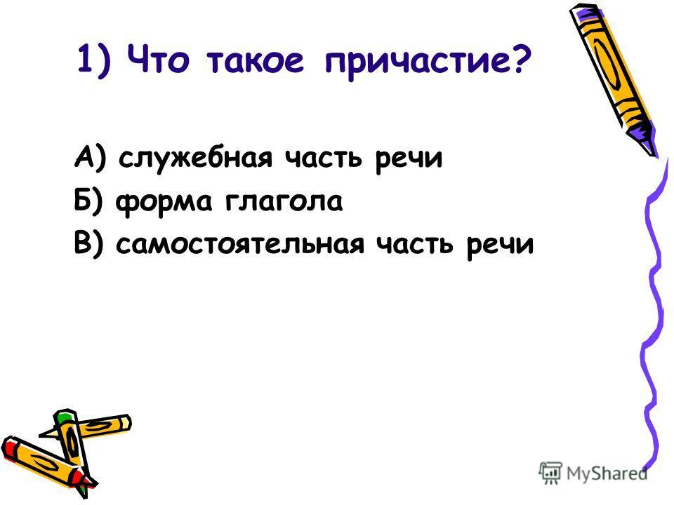 1) Что такое причастие? А) служебная часть речи Б) форма глагола В) самостоятельная часть речи