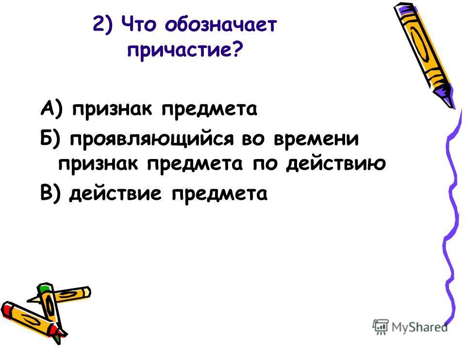 2) Что обозначает причастие? А) признак предмета Б) проявляющийся во времени признак предмета по действию В) действие предмета