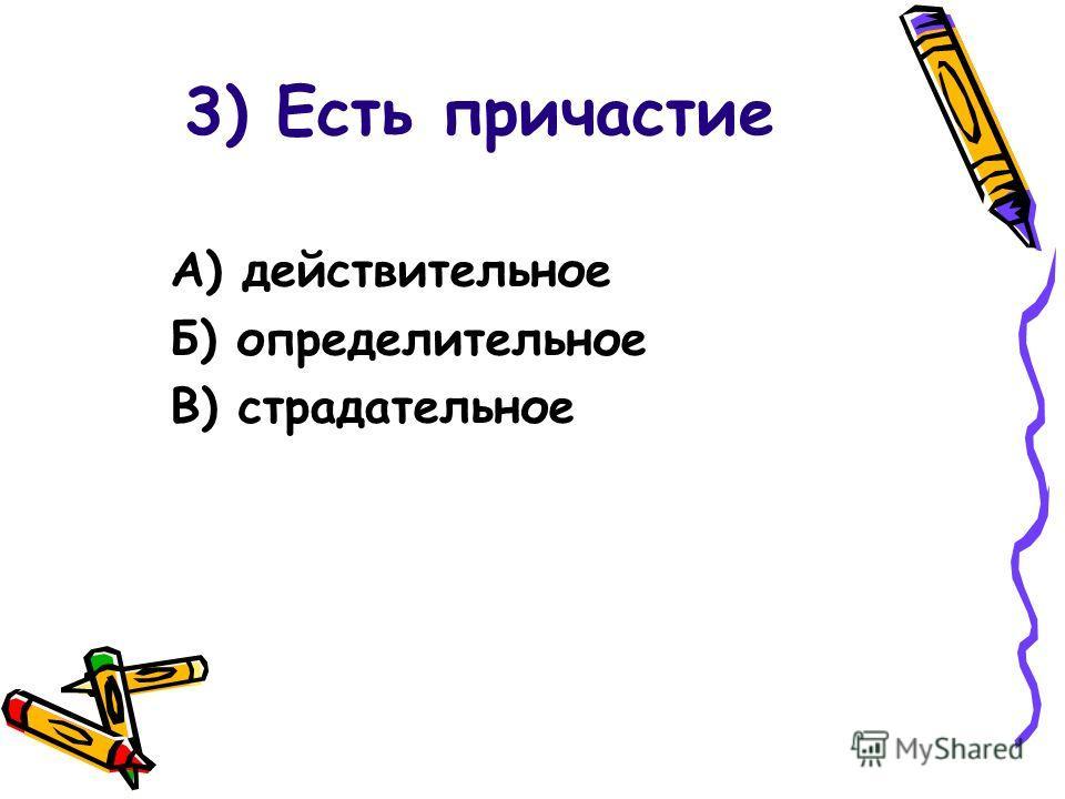 3) Есть причастие А) действительное Б) определительное В) страдательное