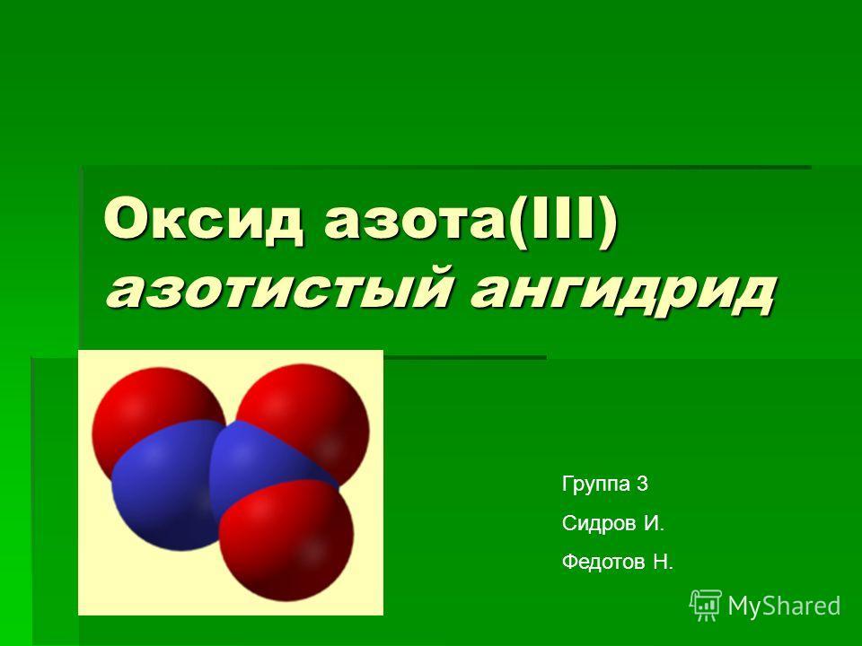 Оксид азота(III) азотистый ангидрид N 2 O 3 Группа 3 Сидров И. Федотов Н.