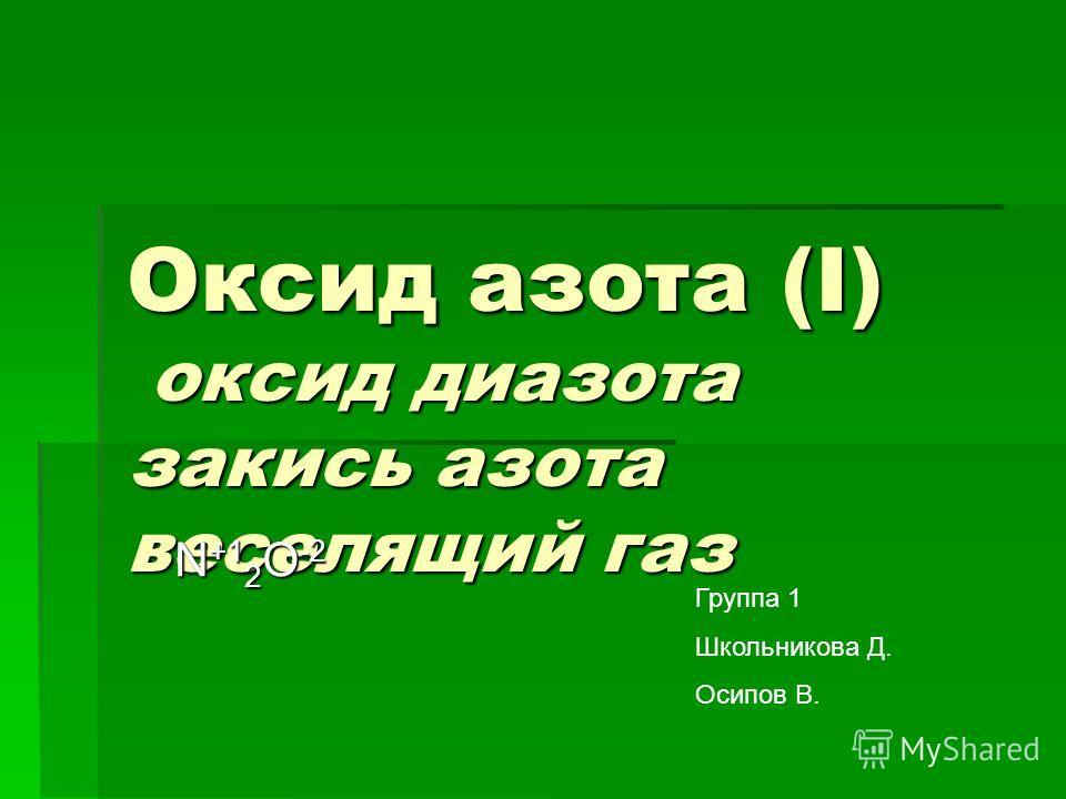Оксид азота (I) оксид диазота закись азота веселящий газ N +1 2 O -2 Группа 1 Школьникова Д. Осипов В.