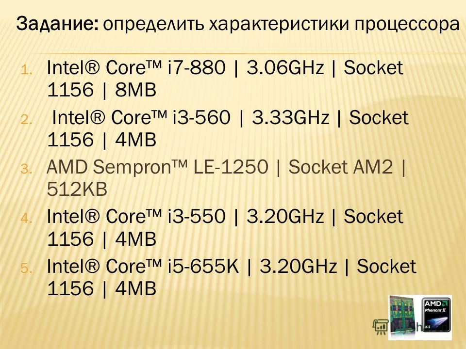 1. Intel® Core i7-880 | 3.06GHz | Socket 1156 | 8MB 2. Intel® Core i3-560 | 3.33GHz | Socket 1156 | 4MB 3. AMD Sempron LE-1250 | Socket AM2 | 512KB 4. Intel® Core i3-550 | 3.20GHz | Socket 1156 | 4MB 5. Intel® Core i5-655K | 3.20GHz | Socket 1156 | 4
