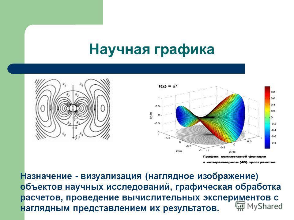 Научная графика Назначение - визуализация (наглядное изображение) объектов научных исследований, графическая обработка расчетов, проведение вычислительных экспериментов с наглядным представлением их результатов.