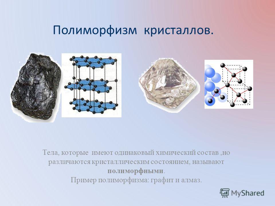 Полиморфизм кристаллов. Тела, которые имеют одинаковый химический состав,но различаются кристаллическим состоянием, называют полиморфными. Пример полиморфизма: графит и алмаз.