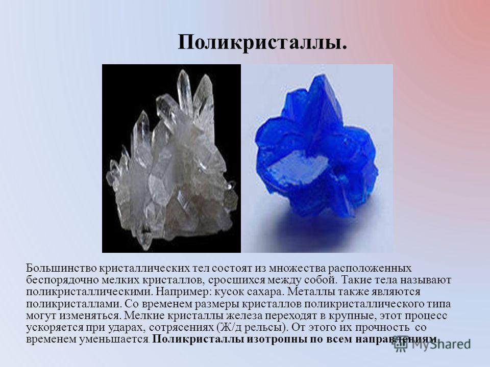 Поликристаллы. Большинство кристаллических тел состоят из множества расположенных беспорядочно мелких кристаллов, сросшихся между собой. Такие тела называют поликристаллическими. Например: кусок сахара. Металлы также являются поликристаллами. Со врем