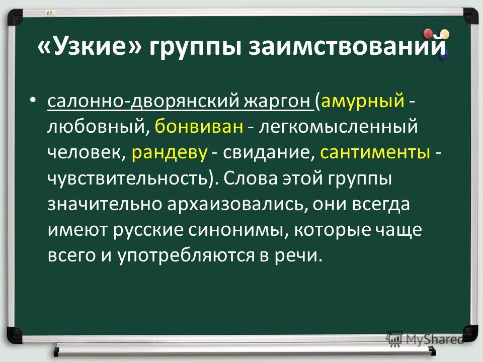 «Узкие» группы заимствований салонно-дворянский жаргон (амурный - любовный, бонвиван - легкомысленный человек, рандеву - свидание, сантименты - чувствительность). Слова этой группы значительно архаизовались, они всегда имеют русские синонимы, которые