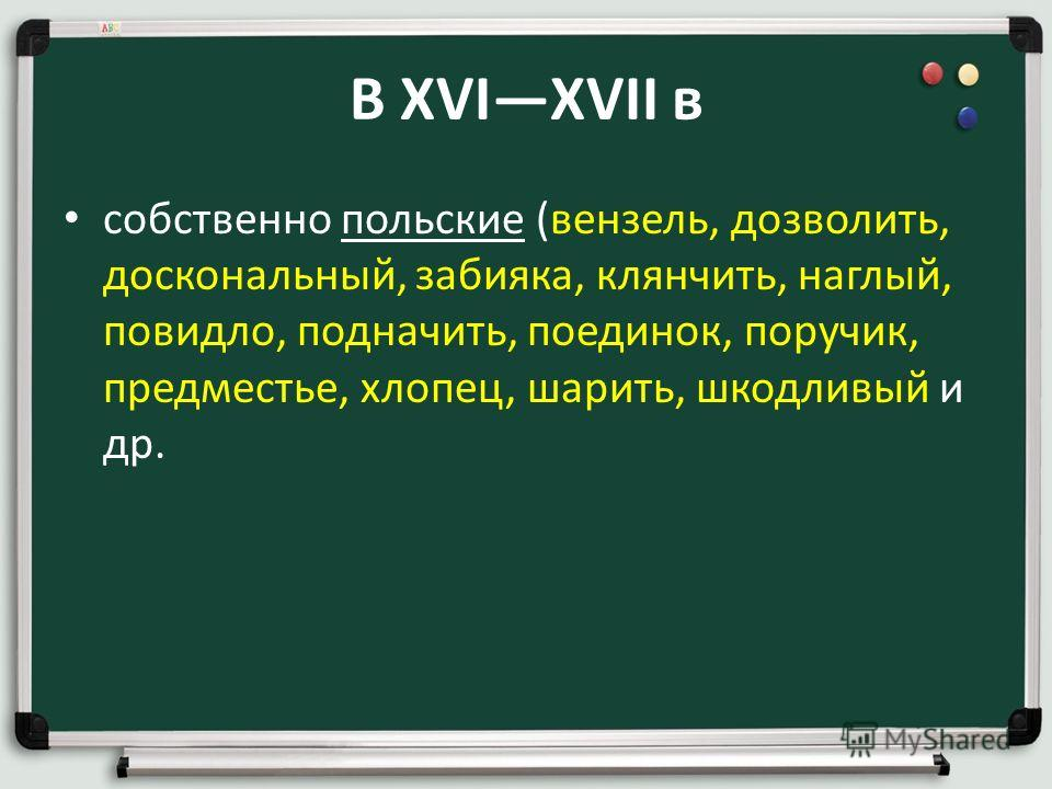В XVIXVII в собственно польские (вензель, дозволить, доскональный, забияка, клянчить, наглый, повидло, подначить, поединок, поручик, предместье, хлопец, шарить, шкодливый и др.