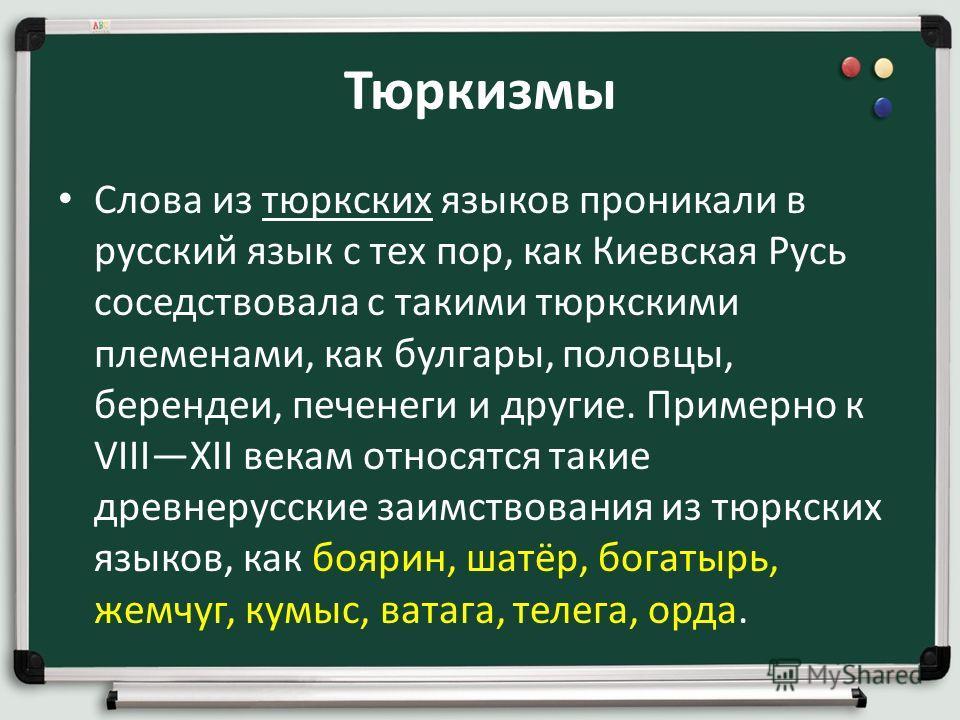 Тюркизмы Слова из тюркских языков проникали в русский язык с тех пор, как Киевская Русь соседствовала с такими тюркскими племенами, как булгары, половцы, берендеи, печенеги и другие. Примерно к VIIIXII векам относятся такие древнерусские заимствовани