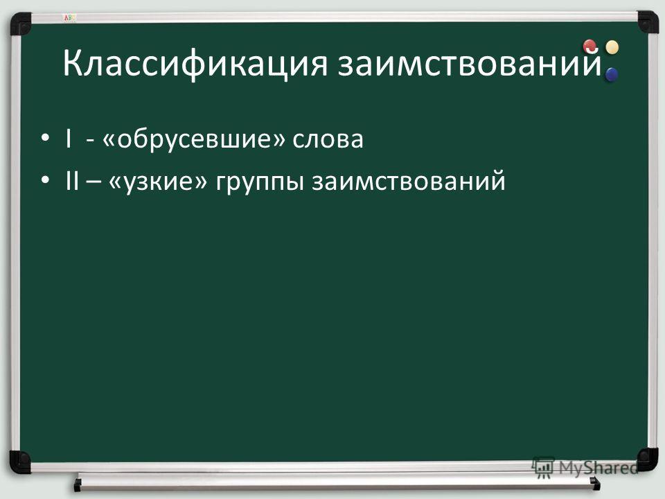 Классификация заимствований I - «обрусевшие» слова II – «узкие» группы заимствований
