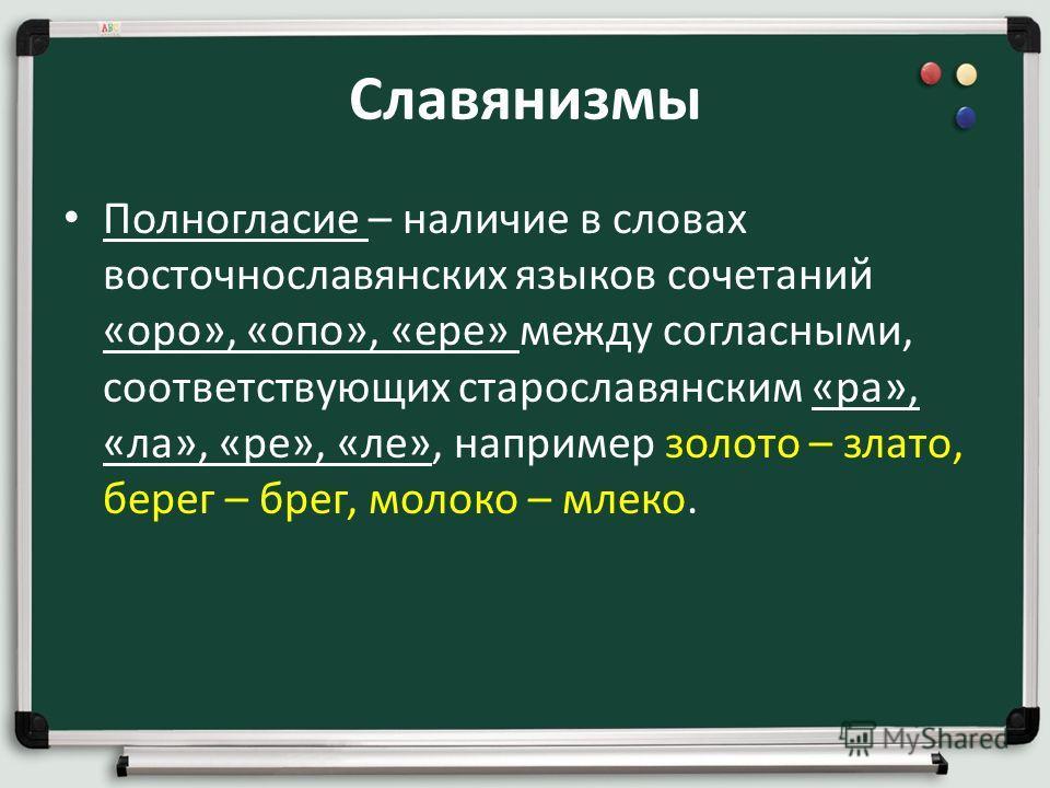 Славянизмы Полногласие – наличие в словах восточнославянских языков сочетаний «оро», «опо», «ере» между согласными, соответствующих старославянским «ра», «ла», «ре», «ле», например золото – злато, берег – брег, молоко – млеко.