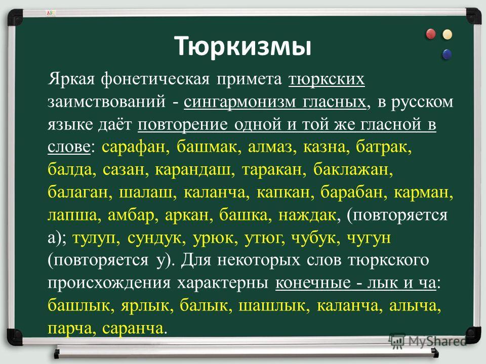 Тюркизмы Яркая фонетическая примета тюркских заимствований - сингармонизм гласных, в русском языке даёт повторение одной и той же гласной в слове: сарафан, башмак, алмаз, казна, батрак, балда, сазан, карандаш, таракан, баклажан, балаган, шалаш, калан