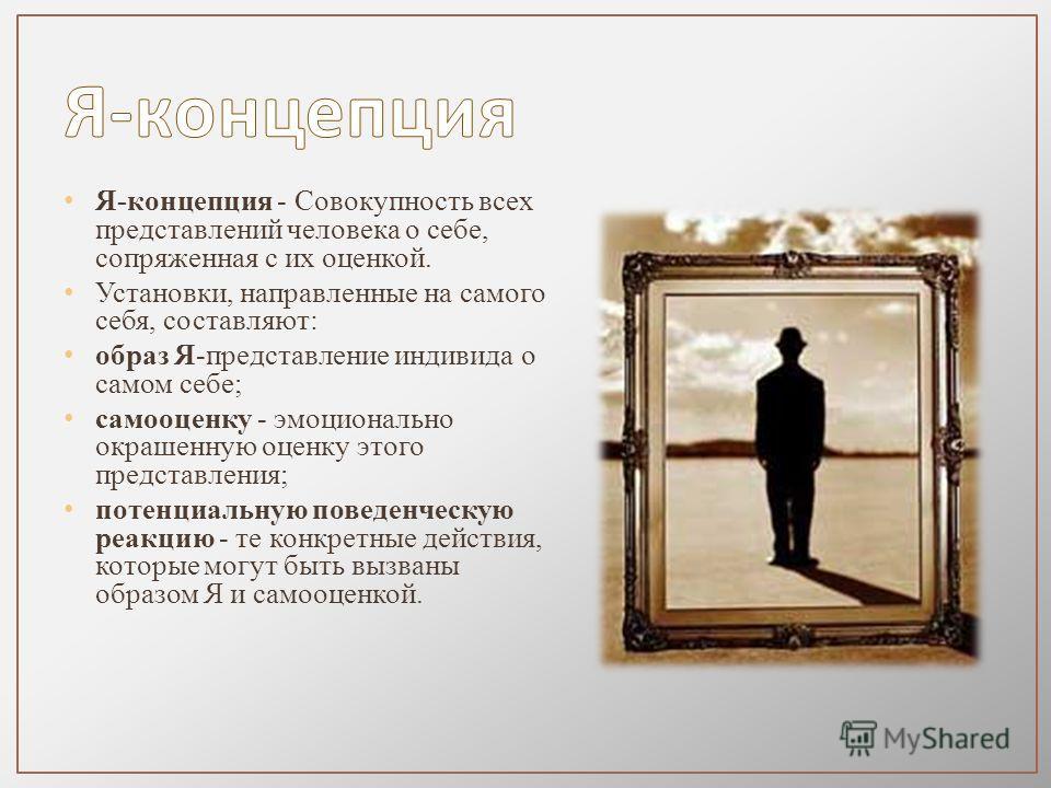 Я-концепция - Совокупность всех представлений человека о себе, сопряженная с их оценкой. Установки, направленные на самого себя, составляют: образ Я-представление индивида о самом себе; самооценку - эмоционально окрашенную оценку этого представления;