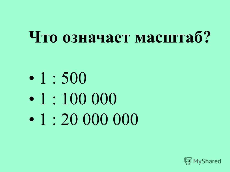 Что означает масштаб? 1 : 500 1 : 100 000 1 : 20 000 000