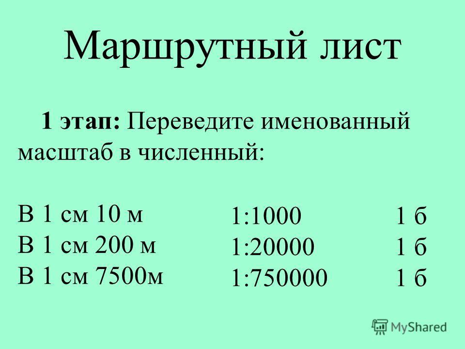Маршрутный лист 1 этап: Переведите именованный масштаб в численный: В 1 см 10 м В 1 см 200 м В 1 см 7500м 1:1000 1:20000 1:750000 1 б