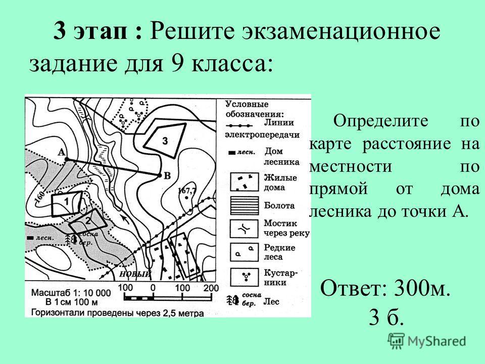 3 этап : Решите экзаменационное задание для 9 класса: Определите по карте расстояние на местности по прямой от дома лесника до точки А. Ответ: 300м. 3 б.