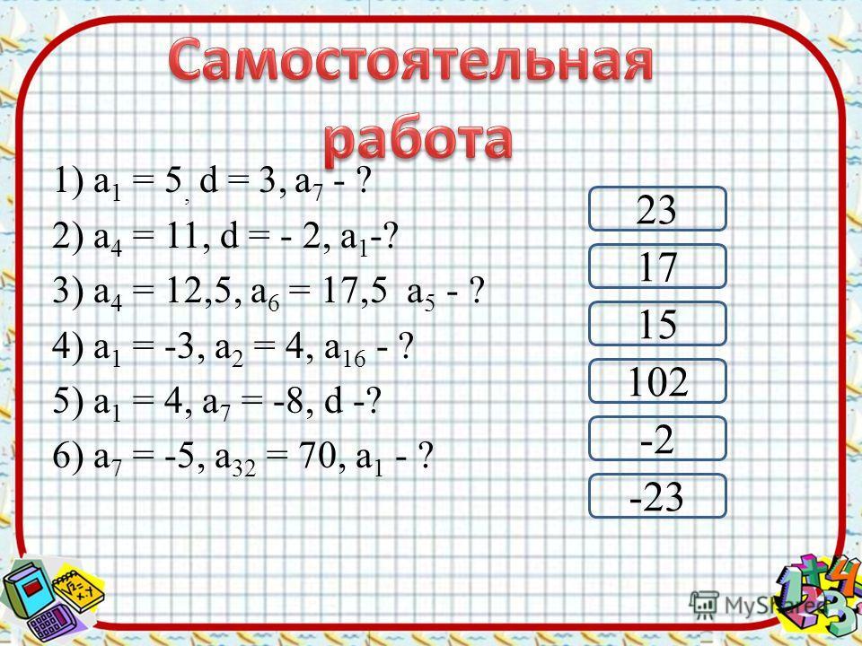 1) а 1 = 5, d = 3, а 7 - ? 2) а 4 = 11, d = - 2, а 1 -? 3) а 4 = 12,5, а 6 = 17,5 а 5 - ? 4) а 1 = -3, а 2 = 4, а 16 - ? 5) а 1 = 4, а 7 = -8, d -? 6) а 7 = -5, а 32 = 70, а 1 - ? 102 23 17 -2 -23 15