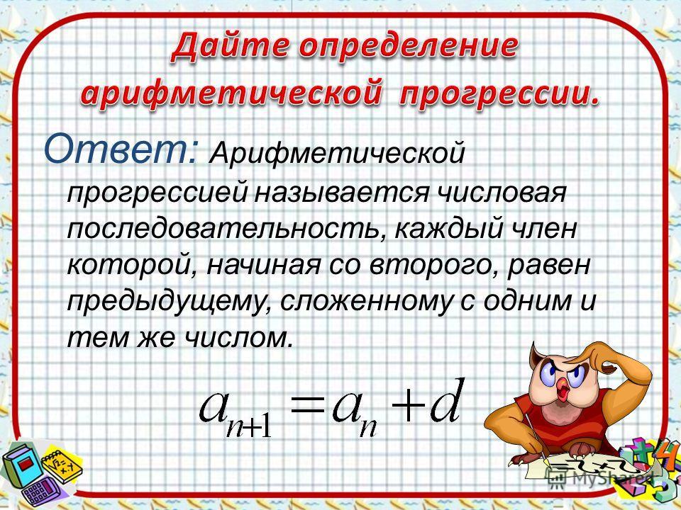 Ответ: Арифметической прогрессией называется числовая последовательность, каждый член которой, начиная со второго, равен предыдущему, сложенному с одним и тем же числом.